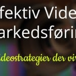 Effektiv video markedsføring – 4 videostrategier der virker